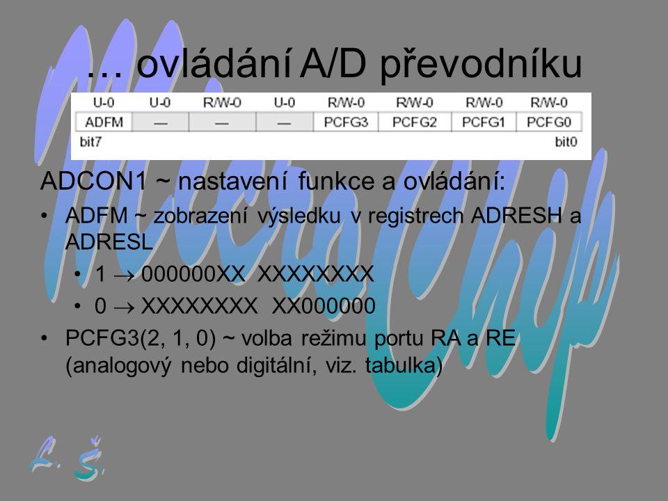 ADCON1 ~ nastavení funkce a ovládání: •A•ADFM ~ zobrazení výsledku v registrech ADRESH a ADRESL •1•1  000000XX XXXXXXXX •0•0  XXXXXXXX XX000000 •P•PCFG3(2, 1, 0) ~ volba režimu portu RA a RE (analogový nebo digitální, viz.