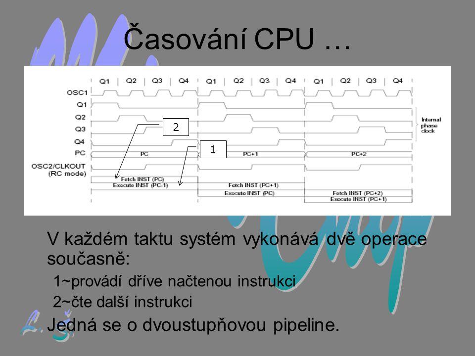 Časování CPU … V každém taktu systém vykonává dvě operace současně: 1~provádí dříve načtenou instrukci 2~čte další instrukci Jedná se o dvoustupňovou pipeline.