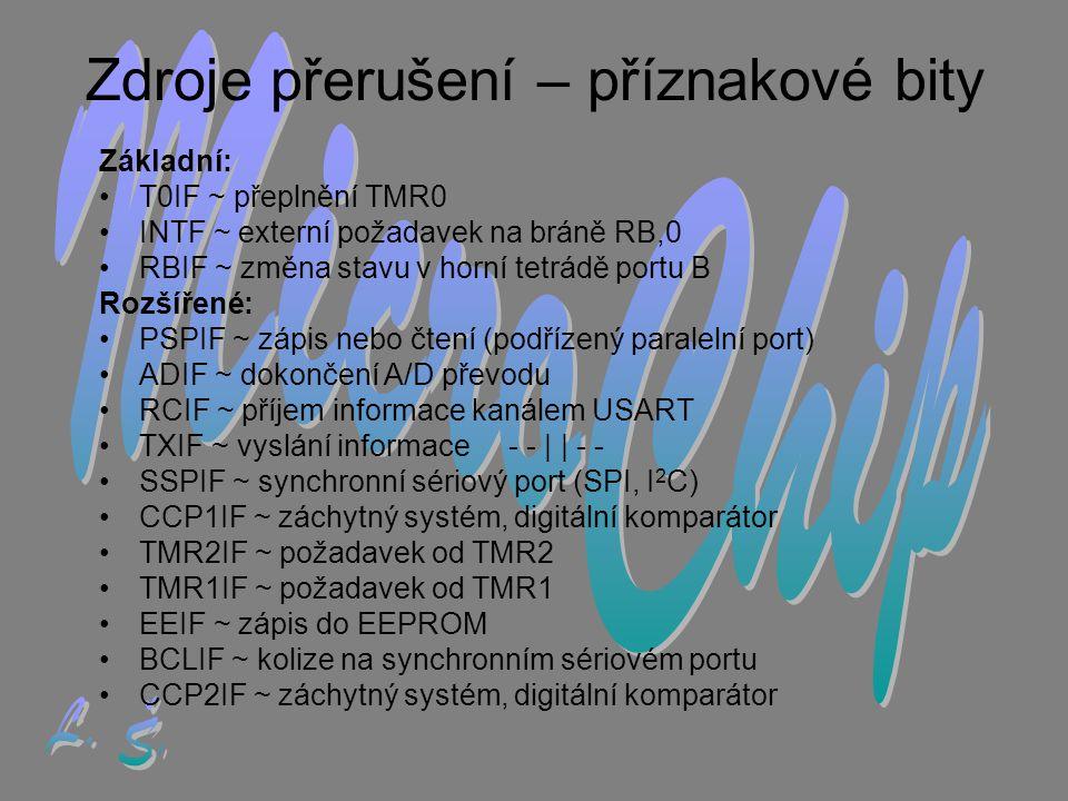 Zdroje přerušení – příznakové bity Základní: •T•T0IF ~ přeplnění TMR0 •I•INTF ~ externí požadavek na bráně RB,0 •R•RBIF ~ změna stavu v horní tetrádě portu B Rozšířené: •P•PSPIF ~ zápis nebo čtení (podřízený paralelní port) •A•ADIF ~ dokončení A/D převodu •R•RCIF ~ příjem informace kanálem USART •T•TXIF ~ vyslání informace - - | | - - •S•SSPIF ~ synchronní sériový port (SPI, I 2 C) •C•CCP1IF ~ záchytný systém, digitální komparátor •T•TMR2IF ~ požadavek od TMR2 •T•TMR1IF ~ požadavek od TMR1 •E•EEIF ~ zápis do EEPROM •B•BCLIF ~ kolize na synchronním sériovém portu •C•CCP2IF ~ záchytný systém, digitální komparátor