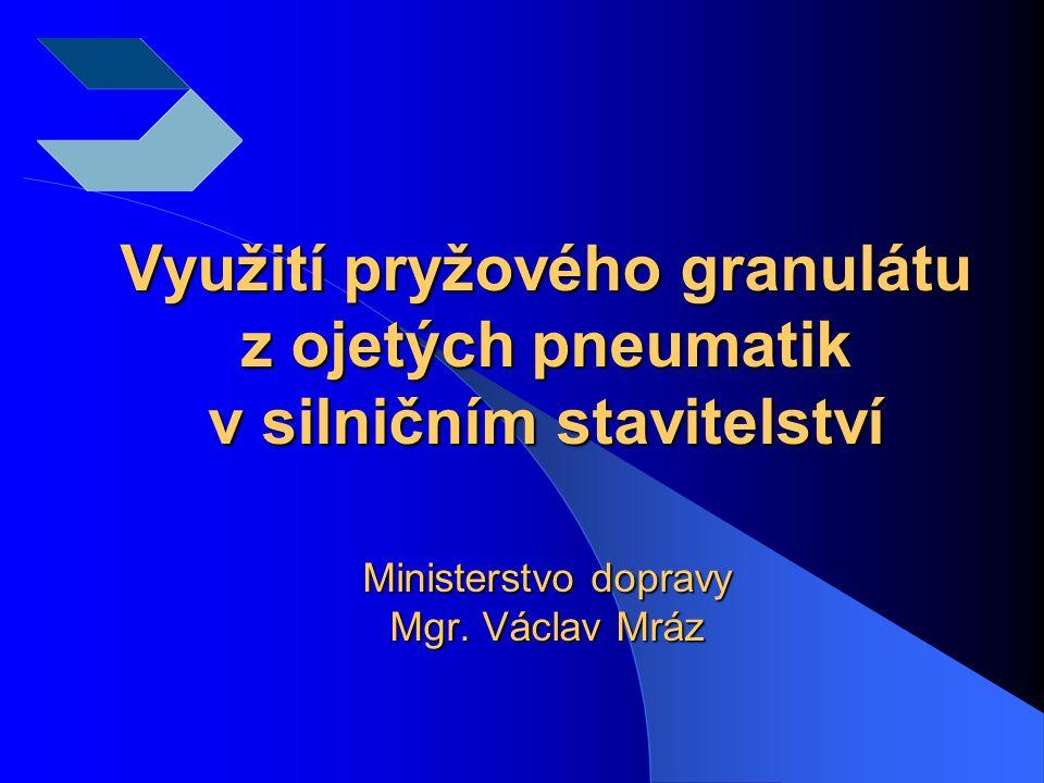 Využití pryžového granulátu z ojetých pneumatik v silničním stavitelství Ministerstvo dopravy Mgr. Václav Mráz