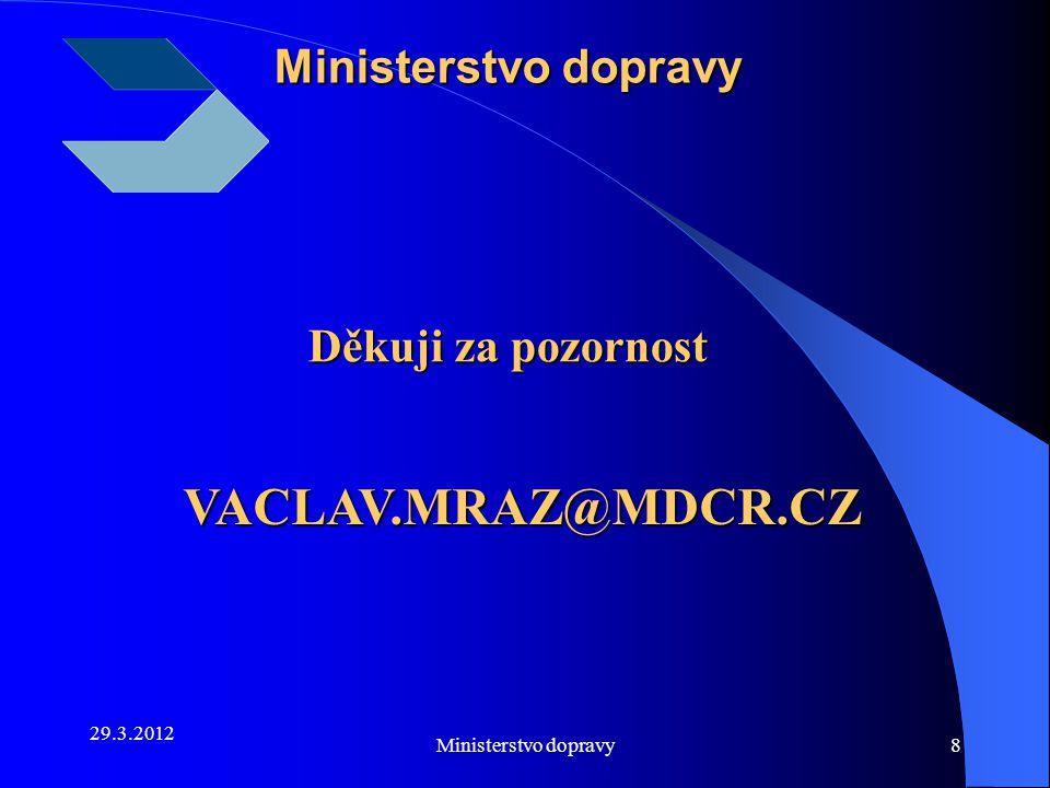 29.3.2012 Ministerstvo dopravy8 VACLAV.MRAZ@MDCR.CZ VACLAV.MRAZ@MDCR.CZ Děkuji za pozornost Děkuji za pozornost