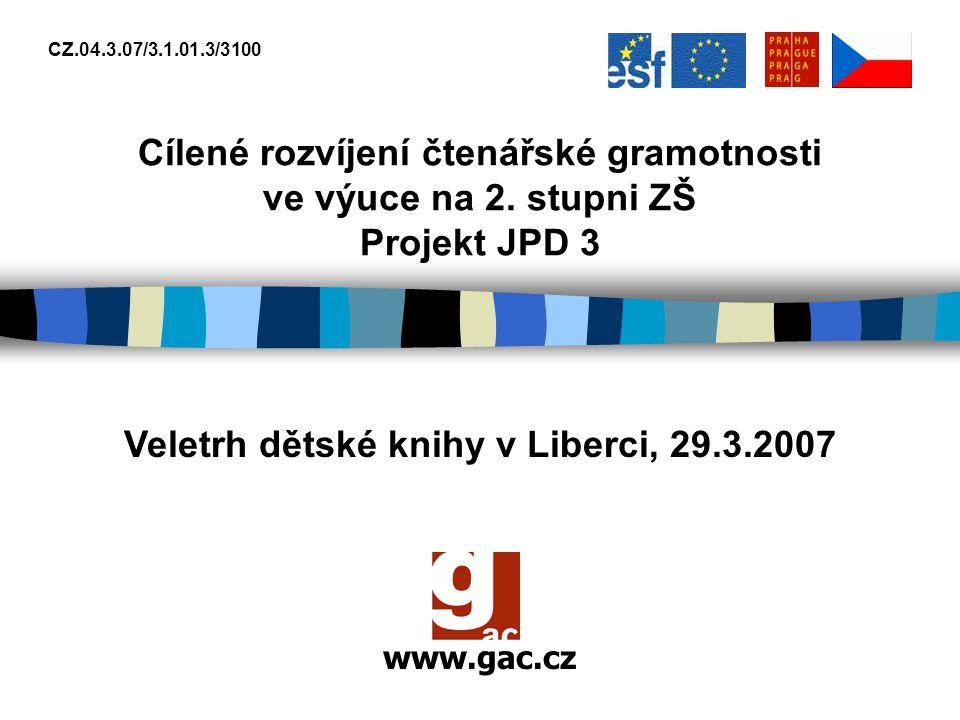 www.gac.cz CZ.04.3.07/3.1.01.3/3100 Cílené rozvíjení čtenářské gramotnosti ve výuce na 2. stupni ZŠ Projekt JPD 3 Veletrh dětské knihy v Liberci, 29.3