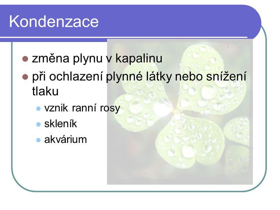 Kondenzace  změna plynu v kapalinu  při ochlazení plynné látky nebo snížení tlaku  vznik ranní rosy  skleník  akvárium