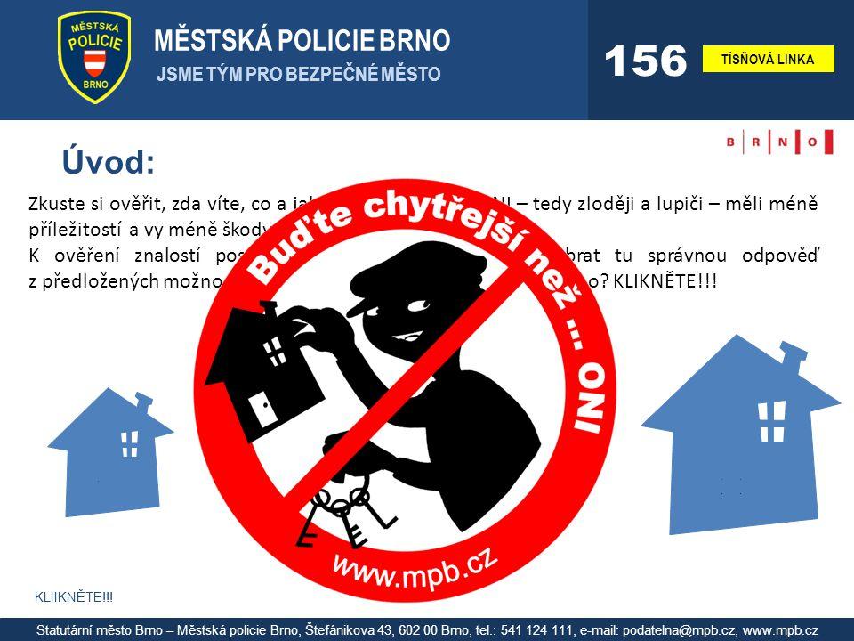 MĚSTSKÁ POLICIE BRNO JSME TÝM PRO BEZPEČNÉ MĚSTO TÍSŇOVÁ LINKA 156 Statutární město Brno – Městská policie Brno, Štefánikova 43, 602 00 Brno, tel.: 541 124 111, e-mail: podatelna@mpb.cz, www.mpb.cz Úvod: Zkuste si ověřit, zda víte, co a jak máte udělat, aby ONI – tedy zloději a lupiči – měli méně příležitostí a vy méně škody.