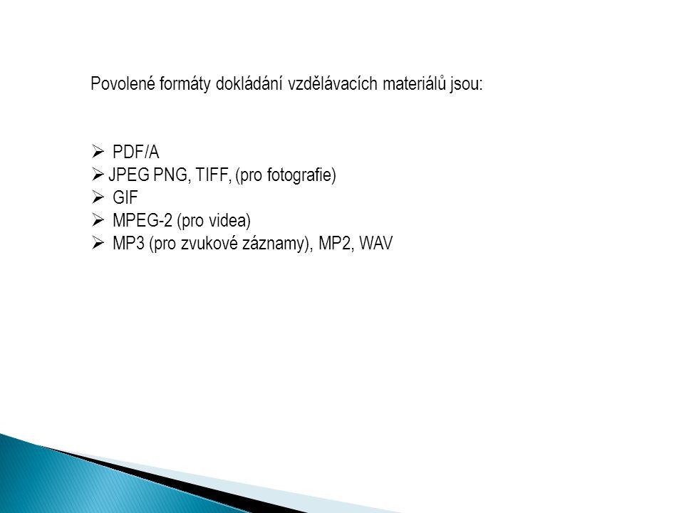 Povolené formáty dokládání vzdělávacích materiálů jsou:  PDF/A  JPEG PNG, TIFF, (pro fotografie)  GIF  MPEG-2 (pro videa)  MP3 (pro zvukové záznamy), MP2, WAV
