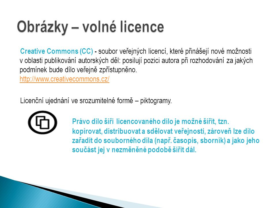 Creative Commons (CC) - soubor veřejných licencí, které přinášejí nové možnosti v oblasti publikování autorských děl: posilují pozici autora při rozhodování za jakých podmínek bude dílo veřejně zpřístupněno.