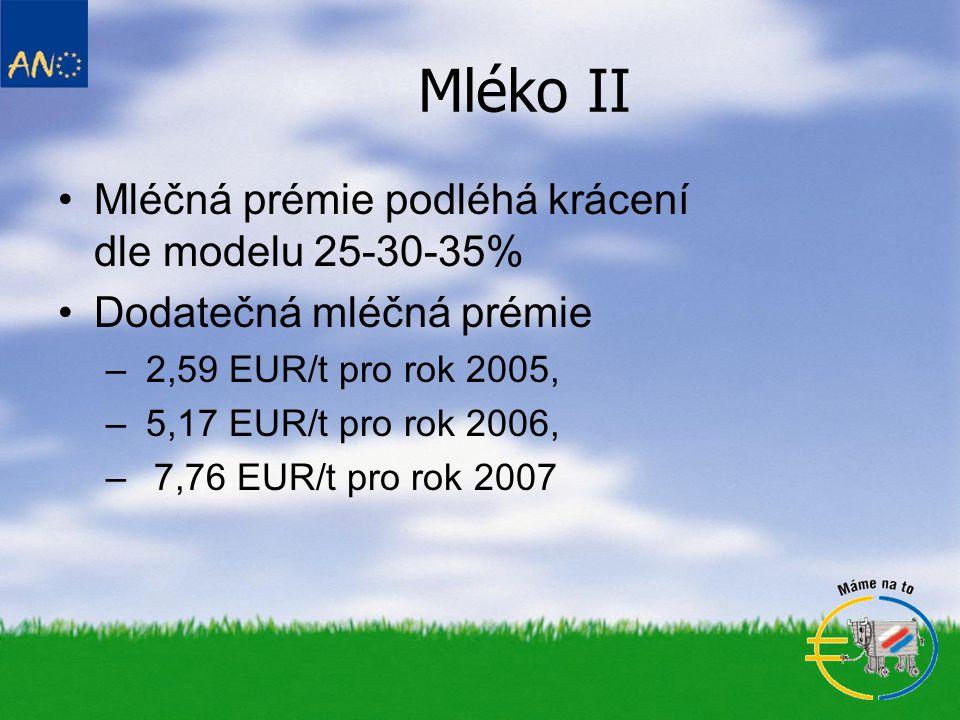 Mléko II •Mléčná prémie podléhá krácení dle modelu 25-30-35% •Dodatečná mléčná prémie – 2,59 EUR/t pro rok 2005, – 5,17 EUR/t pro rok 2006, –7,76 EUR/t pro rok 2007