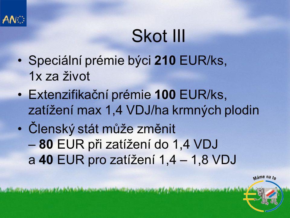 Skot III •Speciální prémie býci 210 EUR/ks, 1x za život •Extenzifikační prémie 100 EUR/ks, zatížení max 1,4 VDJ/ha krmných plodin •Členský stát může změnit – 80 EUR při zatížení do 1,4 VDJ a 40 EUR pro zatížení 1,4 – 1,8 VDJ