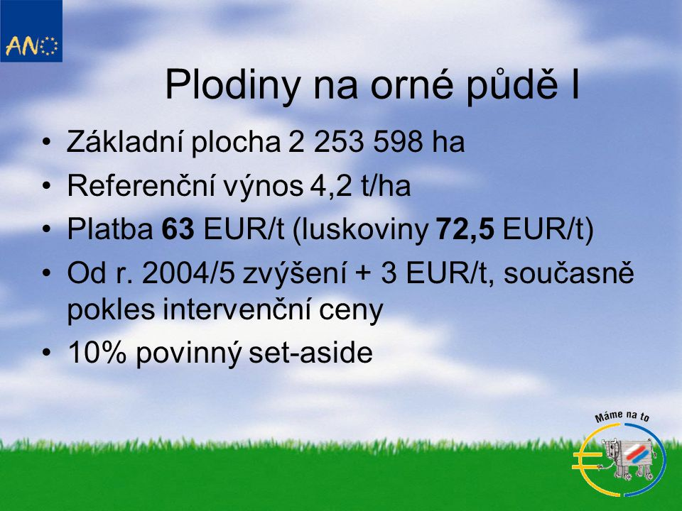 Plodiny na orné půdě I •Základní plocha 2 253 598 ha •Referenční výnos 4,2 t/ha •Platba 63 EUR/t (luskoviny 72,5 EUR/t) •Od r.