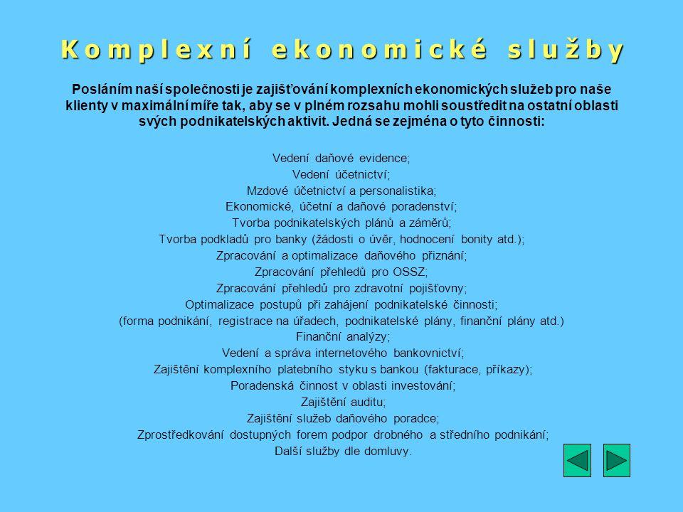 K o m p l e x n í e k o n o m i c k é s l u ž b y Vedení daňové evidence; Vedení účetnictví; Mzdové účetnictví a personalistika; Ekonomické, účetní a daňové poradenství; Tvorba podnikatelských plánů a záměrů; Tvorba podkladů pro banky (žádosti o úvěr, hodnocení bonity atd.); Zpracování a optimalizace daňového přiznání; Zpracování přehledů pro OSSZ; Zpracování přehledů pro zdravotní pojišťovny; Optimalizace postupů při zahájení podnikatelské činnosti; (forma podnikání, registrace na úřadech, podnikatelské plány, finanční plány atd.) Finanční analýzy; Vedení a správa internetového bankovnictví; Zajištění komplexního platebního styku s bankou (fakturace, příkazy); Poradenská činnost v oblasti investování; Zajištění auditu; Zajištění služeb daňového poradce; Zprostředkování dostupných forem podpor drobného a středního podnikání; Další služby dle domluvy.