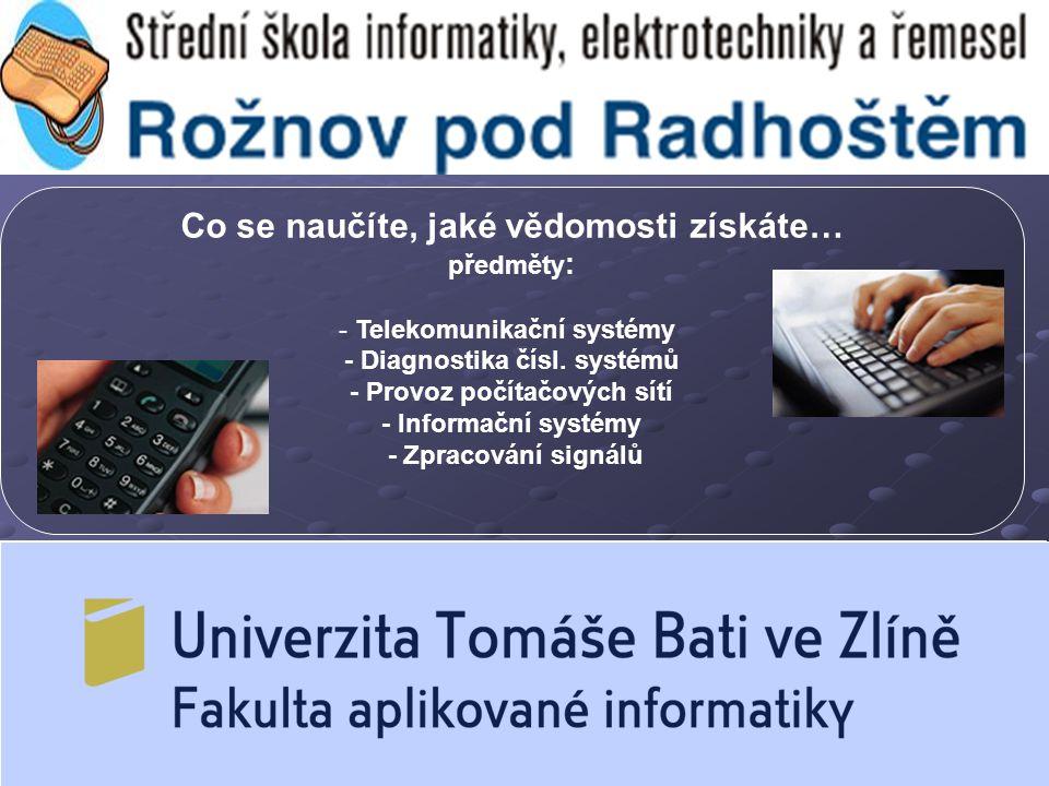 Co se naučíte, jaké vědomosti získáte… předměty : - Telekomunikační systémy - Diagnostika čísl. systémů - Provoz počítačových sítí - Informační systém