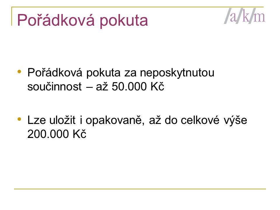 Pořádková pokuta • Pořádková pokuta za neposkytnutou součinnost – až 50.000 Kč • Lze uložit i opakovaně, až do celkové výše 200.000 Kč