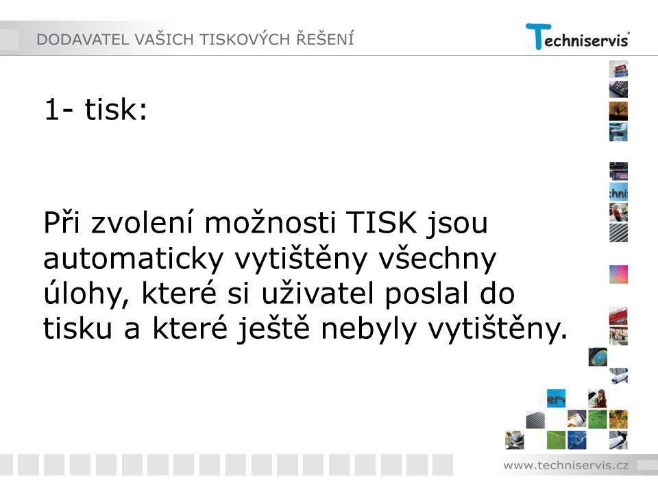 1- tisk: Při zvolení možnosti TISK jsou automaticky vytištěny všechny úlohy, které si uživatel poslal do tisku a které ještě nebyly vytištěny.
