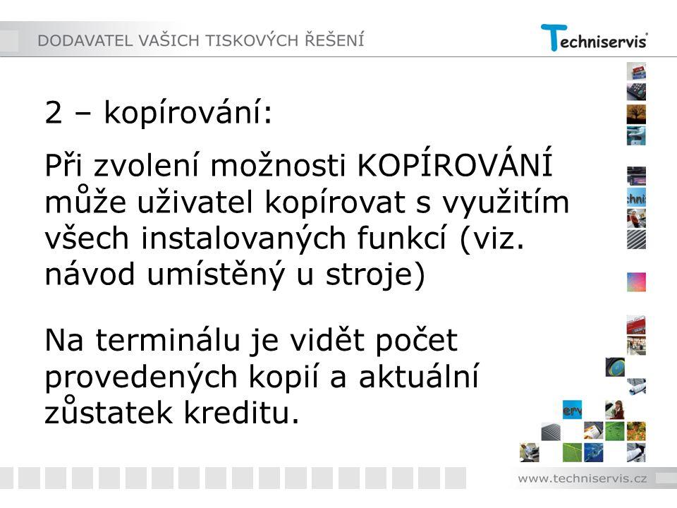 2 – kopírování: Při zvolení možnosti KOPÍROVÁNÍ může uživatel kopírovat s využitím všech instalovaných funkcí (viz. návod umístěný u stroje) Na termin
