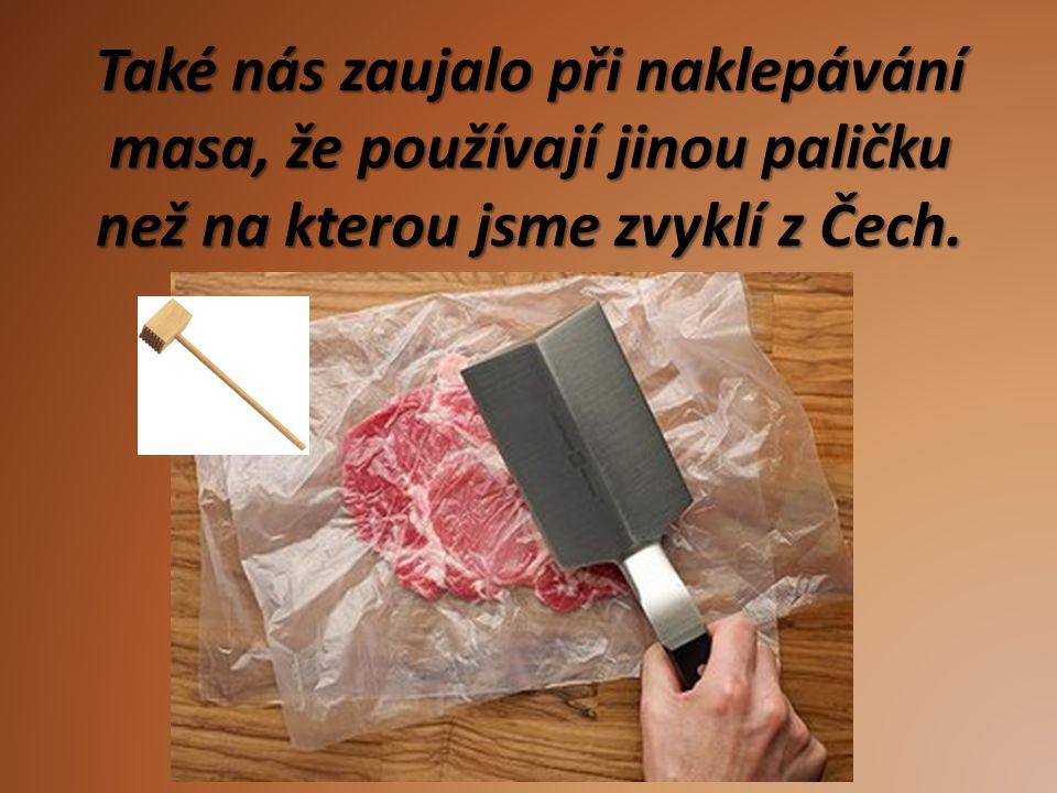 Také nás zaujalo při naklepávání masa, že používají jinou paličku než na kterou jsme zvyklí z Čech.