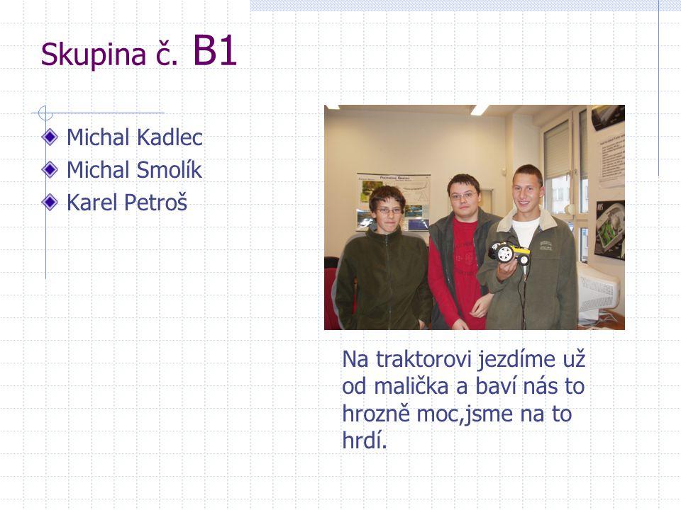 Skupina č. B1 Michal Kadlec Michal Smolík Karel Petroš Napište něco o sobě Na traktorovi jezdíme už od malička a baví nás to hrozně moc,jsme na to hrd