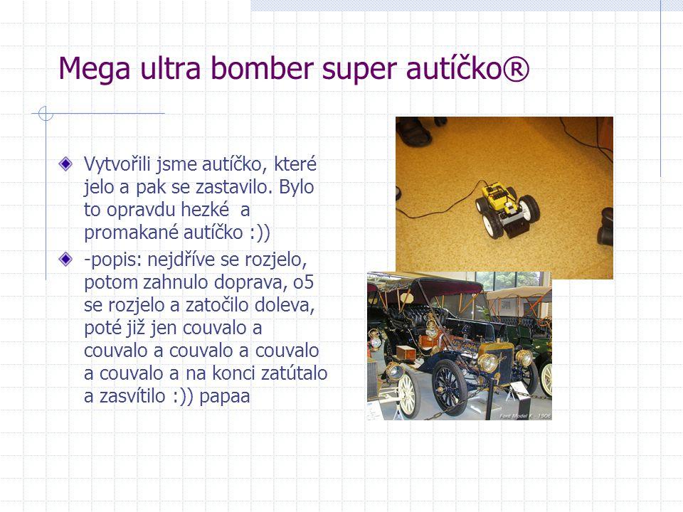 Mega ultra bomber super autíčko® Vytvořili jsme autíčko, které jelo a pak se zastavilo. Bylo to opravdu hezké a promakané autíčko :)) -popis: nejdříve