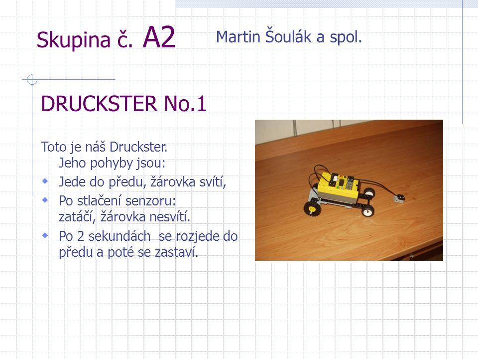 Skupina č. A2 Martin Šoulák a spol. DRUCKSTER No.1 Toto je náš Druckster. Jeho pohyby jsou:  Jede do předu, žárovka svítí,  Po stlačení senzoru: zat