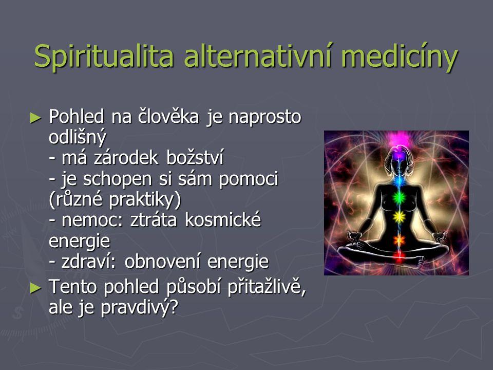 Spiritualita alternativní medicíny ► Pohled na člověka je naprosto odlišný - má zárodek božství - je schopen si sám pomoci (různé praktiky) - nemoc: ztráta kosmické energie - zdraví: obnovení energie ► Tento pohled působí přitažlivě, ale je pravdivý?