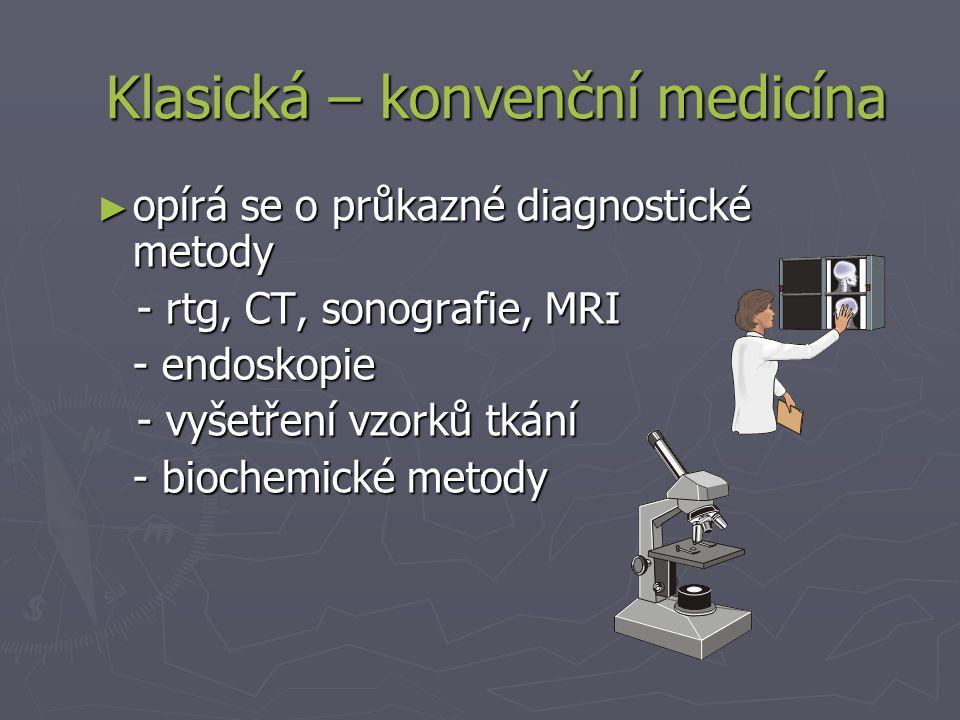 ► opírá se o průkazné diagnostické metody - rtg, CT, sonografie, MRI - rtg, CT, sonografie, MRI - endoskopie - vyšetření vzorků tkání - vyšetření vzorků tkání - biochemické metody Klasická – konvenční medicína