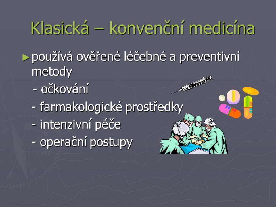 ► používá ověřené léčebné a preventivní metody - očkování - očkování - farmakologické prostředky - intenzivní péče - operační postupy - operační postupy Klasická – konvenční medicína