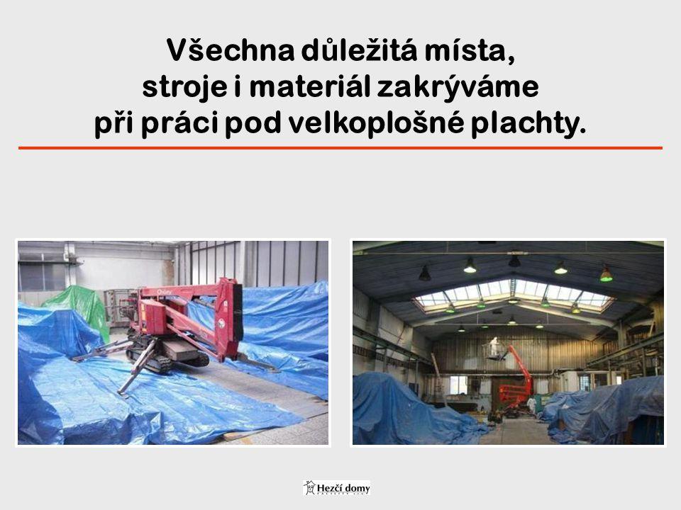 Všechna d ů le ž itá místa, stroje i materiál zakrýváme p ř i práci pod velkoplošné plachty.