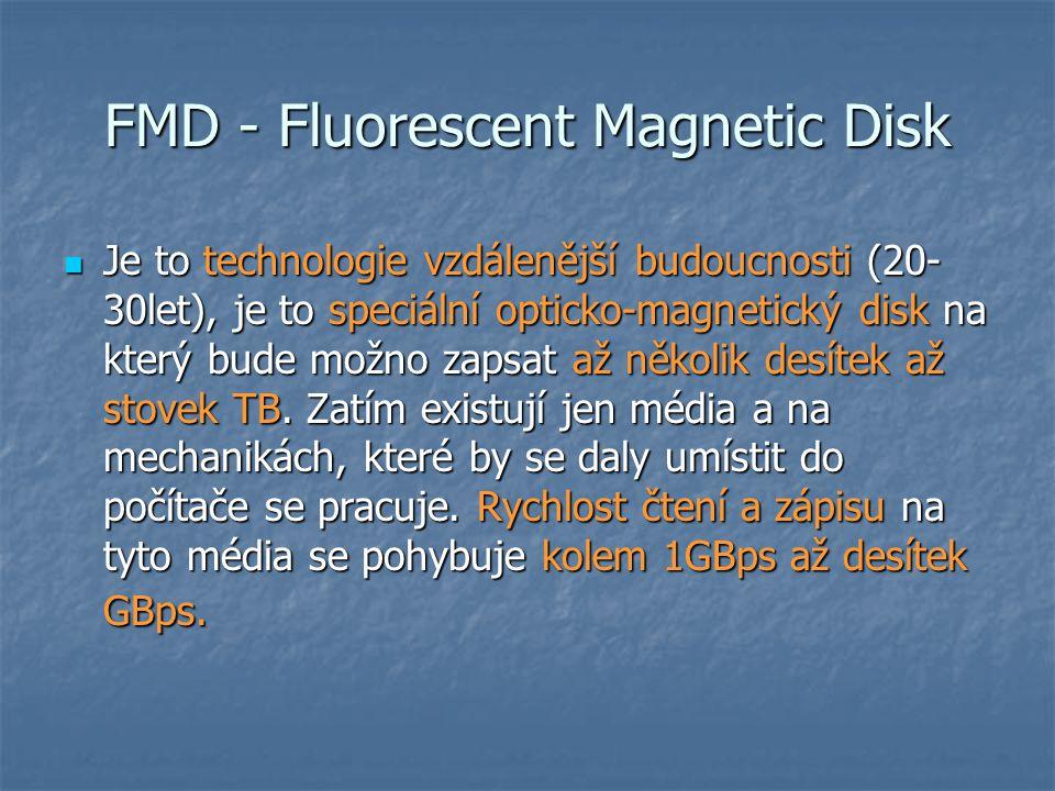 FMD - Fluorescent Magnetic Disk  Je to technologie vzdálenější budoucnosti (20- 30let), je to speciální opticko-magnetický disk na který bude možno zapsat až několik desítek až stovek TB.
