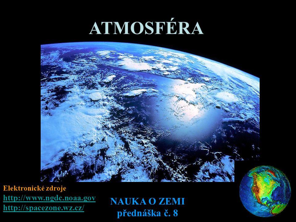 NAUKA O ZEMI přednáška č. 8 ATMOSFÉRA Elektronické zdroje http://www.ngdc.noaa.gov http://spacezone.wz.cz/