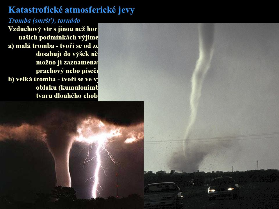 Katastrofické atmosferické jevy Tromba (smršť), tornádo Vzduchový vír s jinou než horizontální osou a průměrem řádově jednotek, desítek a v našich pod