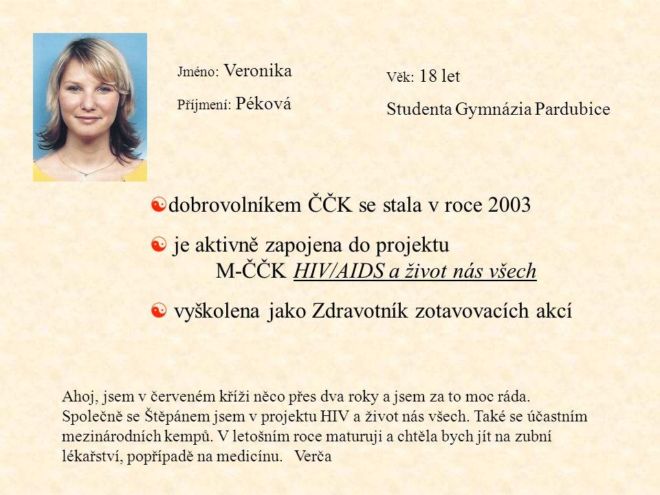 Jméno: Veronika Příjmení: Péková Věk: 18 let Studenta Gymnázia Pardubice [ dobrovolníkem ČČK se stala v roce 2003 [ je aktivně zapojena do projektu M-