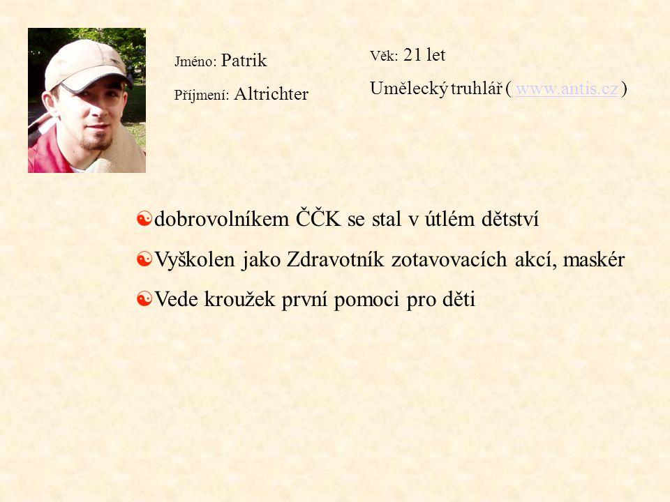 Jméno: Patrik Příjmení: Altrichter Věk: 21 let Umělecký truhlář ( www.antis.cz )www.antis.cz [ dobrovolníkem ČČK se stal v útlém dětství [ Vyškolen ja