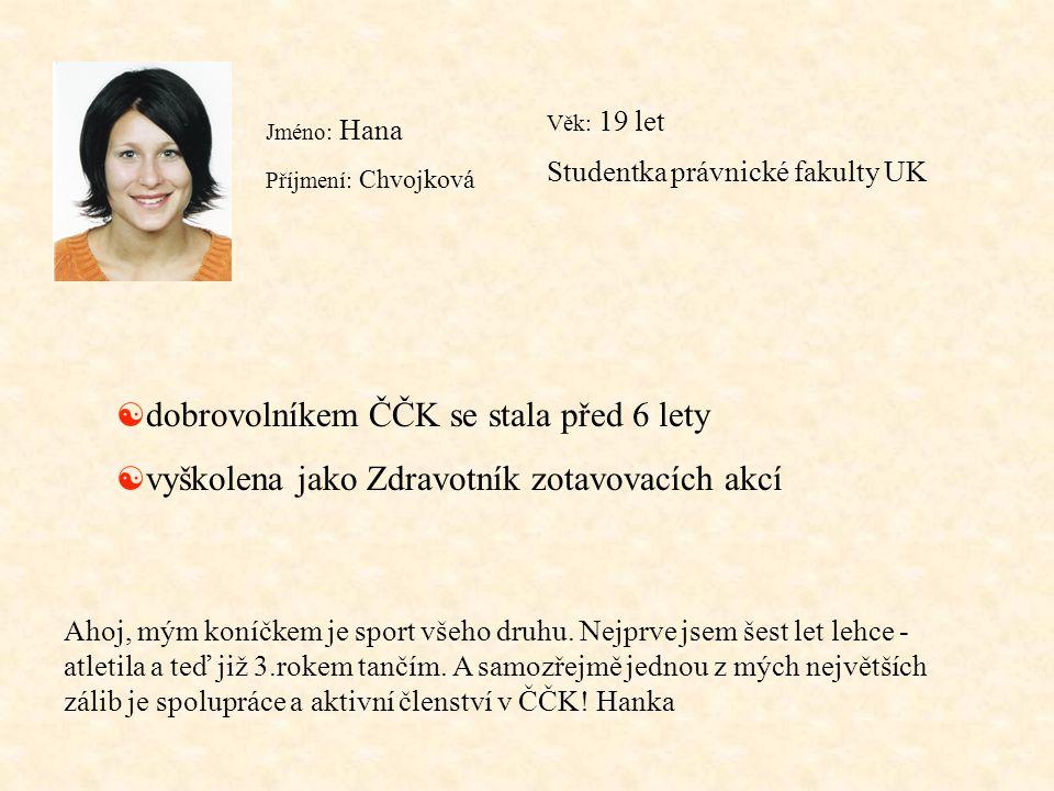 Jméno: Hana Příjmení: Chvojková Věk: 19 let Studentka právnické fakulty UK [ dobrovolníkem ČČK se stala před 6 lety [ vyškolena jako Zdravotník zotavo