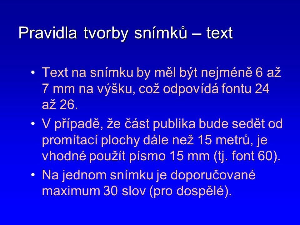 Pravidla tvorby snímků – text •Text na snímku by měl být nejméně 6 až 7 mm na výšku, což odpovídá fontu 24 až 26. •V případě, že část publika bude sed