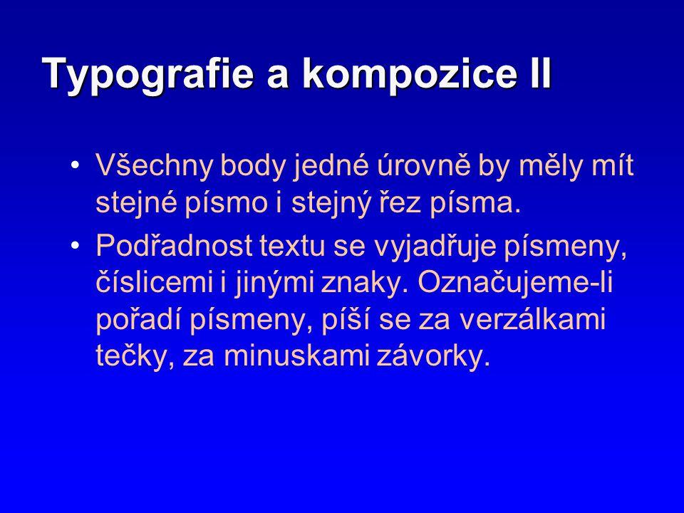 Typografie a kompozice II •Všechny body jedné úrovně by měly mít stejné písmo i stejný řez písma. •Podřadnost textu se vyjadřuje písmeny, číslicemi i