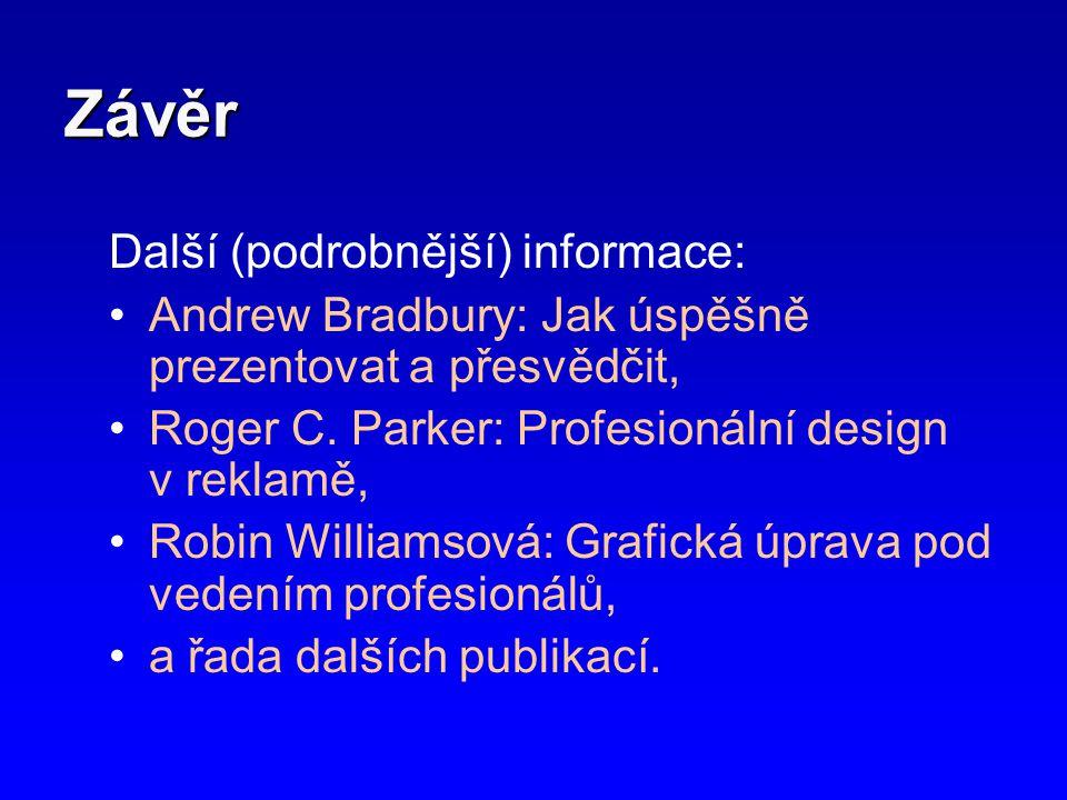 Závěr Další (podrobnější) informace: •Andrew Bradbury: Jak úspěšně prezentovat a přesvědčit, •Roger C. Parker: Profesionální design v reklamě, •Robin