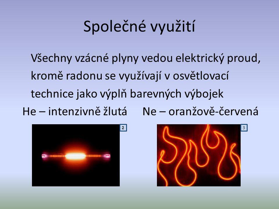 Společné využití Všechny vzácné plyny vedou elektrický proud, kromě radonu se využívají v osvětlovací technice jako výplň barevných výbojek He – inten