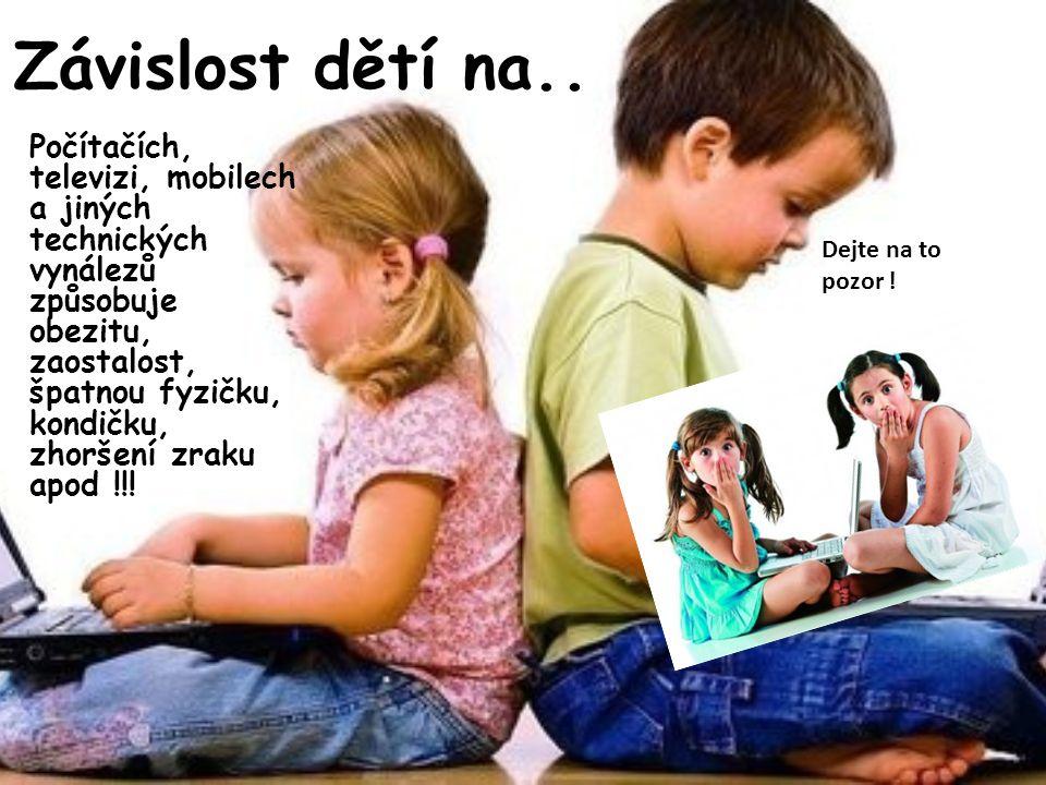 Závislost dětí na.. • Počítačích, televizi, mobilech a jiných technických vynálezů způsobuje obezitu, zaostalost, špatnou fyzičku, kondičku, zhoršení