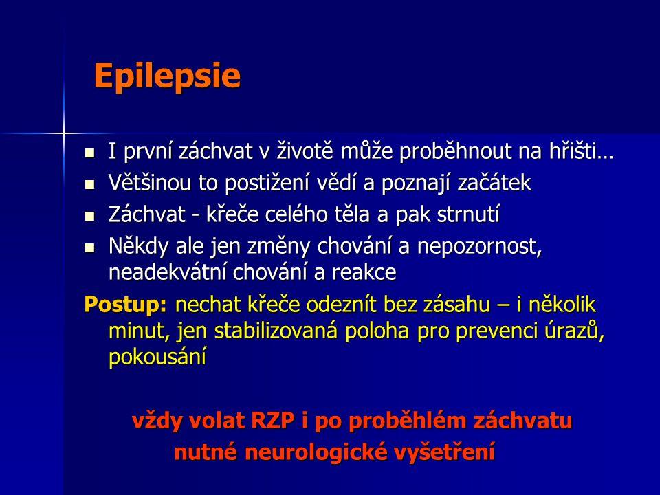 Epilepsie Epilepsie  I první záchvat v životě může proběhnout na hřišti…  Většinou to postižení vědí a poznají začátek  Záchvat - křeče celého těla a pak strnutí  Někdy ale jen změny chování a nepozornost, neadekvátní chování a reakce Postup: nechat křeče odeznít bez zásahu – i několik minut, jen stabilizovaná poloha pro prevenci úrazů, pokousání vždy volat RZP i po proběhlém záchvatu vždy volat RZP i po proběhlém záchvatu nutné neurologické vyšetření nutné neurologické vyšetření