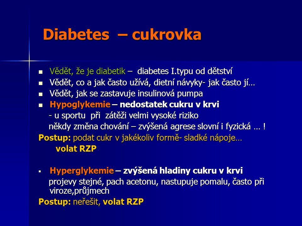 Diabetes – cukrovka Diabetes – cukrovka  Vědět, že je diabetik – diabetes I.typu od dětství  Vědět, co a jak často užívá, dietní návyky- jak často jí…  Vědět, jak se zastavuje insulinová pumpa  Hypoglykemie – nedostatek cukru v krvi - u sportu při zátěži velmi vysoké riziko - u sportu při zátěži velmi vysoké riziko někdy změna chování – zvýšená agrese slovní i fyzická … .