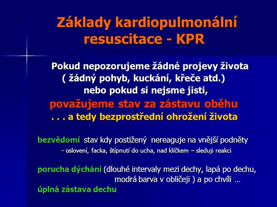 Základy kardiopulmonální resuscitace - KPR Základy kardiopulmonální resuscitace - KPR Pokud nepozorujeme žádné projevy života Pokud nepozorujeme žádné projevy života ( žádný pohyb, kuckání, křeče atd.) ( žádný pohyb, kuckání, křeče atd.) nebo pokud si nejsme jisti, nebo pokud si nejsme jisti, považujeme stav za zástavu oběhu považujeme stav za zástavu oběhu...