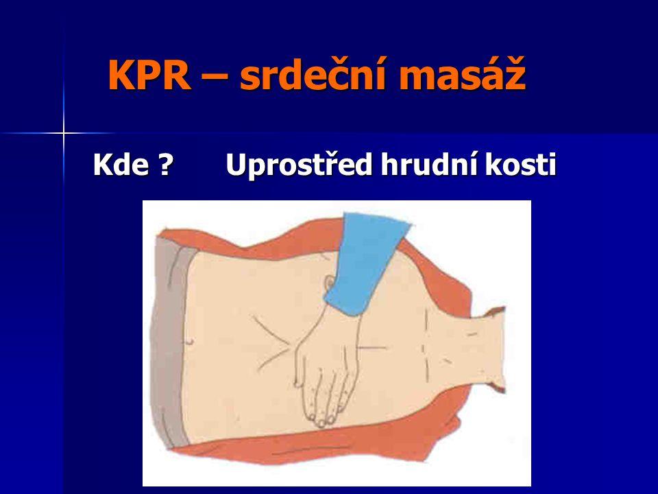 KPR – srdeční masáž KPR – srdeční masáž Kde ? Uprostřed hrudní kosti Kde ? Uprostřed hrudní kosti