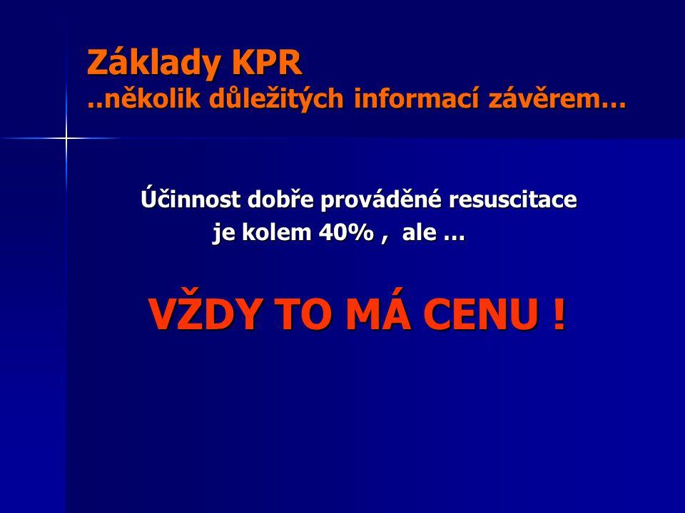 Základy KPR..několik důležitých informací závěrem… Účinnost dobře prováděné resuscitace Účinnost dobře prováděné resuscitace je kolem 40%, ale … je kolem 40%, ale … VŽDY TO MÁ CENU .