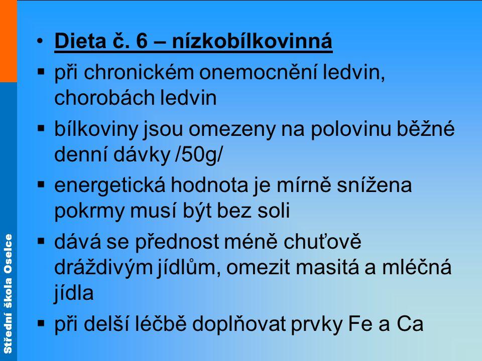 Střední škola Oselce •Dieta č. 6 – nízkobílkovinná  při chronickém onemocnění ledvin, chorobách ledvin  bílkoviny jsou omezeny na polovinu běžné den