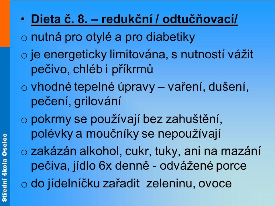 Střední škola Oselce •Dieta č. 8. – redukční / odtučňovací/ o nutná pro otylé a pro diabetiky o je energeticky limitována, s nutností vážit pečivo, ch