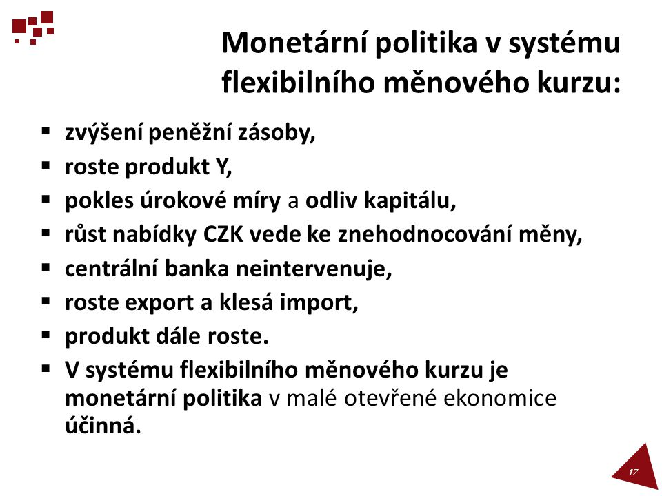 Monetární politika v systému flexibilního měnového kurzu:  zvýšení peněžní zásoby,  roste produkt Y,  pokles úrokové míry a odliv kapitálu,  růst
