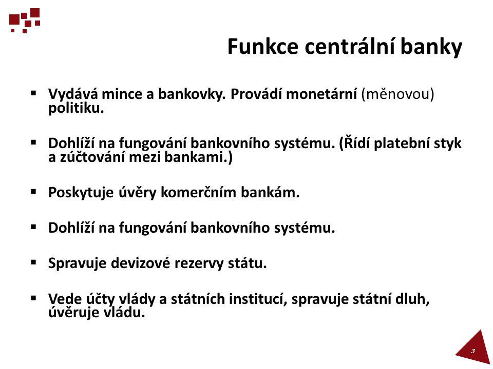 Funkce centrální banky  Vydává mince a bankovky. Provádí monetární (měnovou) politiku.  Dohlíží na fungování bankovního systému. (Řídí platební styk