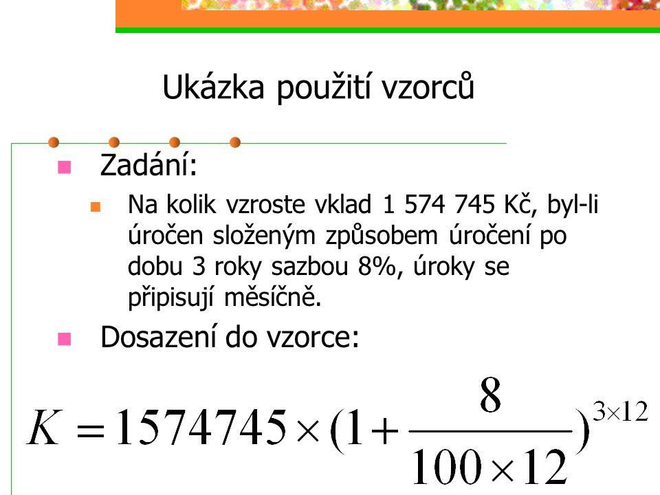 Ukázka použití vzorců  Zadání:  Na kolik vzroste vklad 1 574 745 Kč, byl-li úročen složeným způsobem úročení po dobu 3 roky sazbou 8%, úroky se připisují měsíčně.