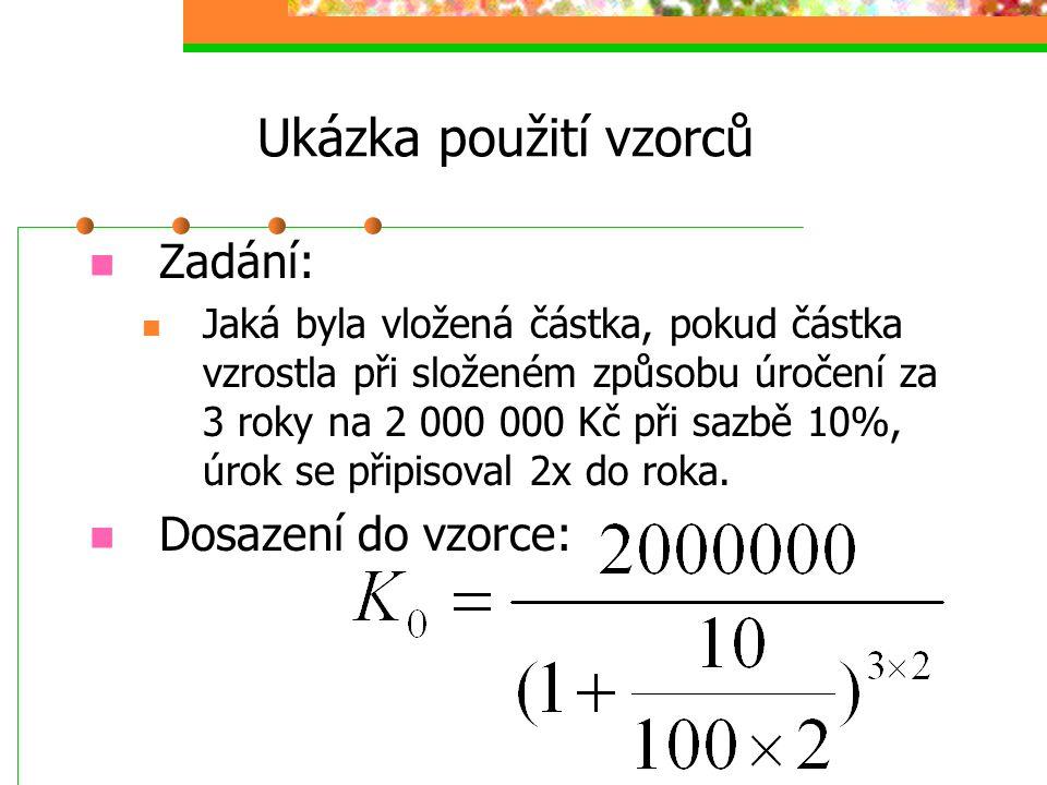 Ukázka použití vzorců  Zadání:  Jaká byla vložená částka, pokud částka vzrostla při složeném způsobu úročení za 3 roky na 2 000 000 Kč při sazbě 10%, úrok se připisoval 2x do roka.