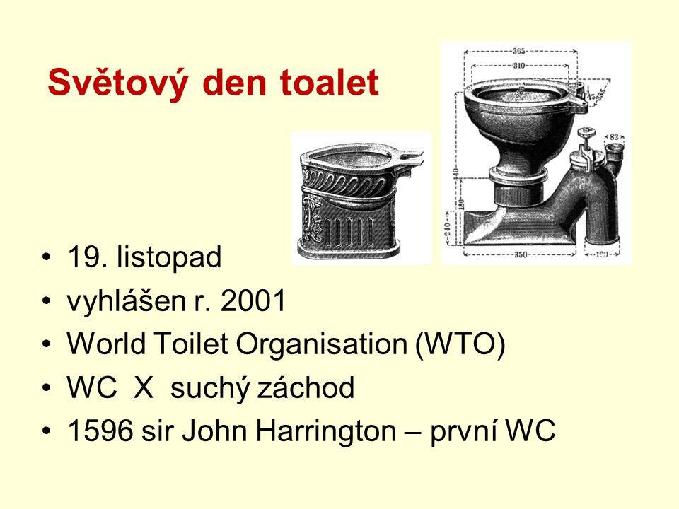 Světový den toalet •19. listopad •vyhlášen r. 2001 •World Toilet Organisation (WTO) •WC X suchý záchod •1596 sir John Harrington – první WC
