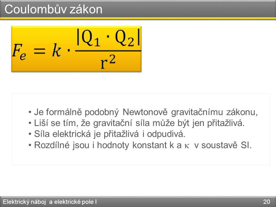 Coulombův zákon Elektrický náboj a elektrické pole I 20 • Je formálně podobný Newtonově gravitačnímu zákonu, • Liší se tím, že gravitační síla může bý